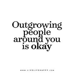 Outgrowing people around you is okay.