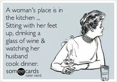 Free and Funny Drinking Ecard: A woman's place is in the kitchen . Sitting with her feet up, drinking a glass of wine & watching her husband cook dinner. Sounds Good To Me, Wine Quotes, In Vino Veritas, E Cards, Someecards, Just For Laughs, The Funny, Make Me Smile, Quotes To Live By