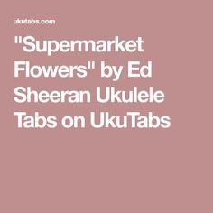 """""""Supermarket Flowers"""" by Ed Sheeran Ukulele Tabs on UkuTabs"""