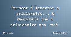 Perdoar é libertar o prisioneiro... e descobrir que o prisioneiro era você. —…