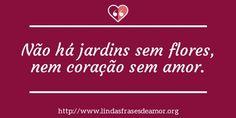 Não há jardins sem flores, nem coração sem amor. http://www.lindasfrasesdeamor.org/frases/amor/coracao