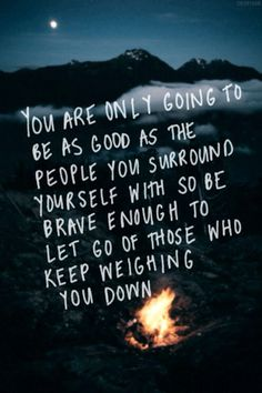 You are only going to be as good as the people you surround yourself with, so be brave enough to let go of those who keep weighing you down.
