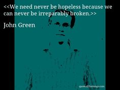 We need never be hopeless because we can never be irreparably broken.— John Green #JohnGreen #quote #quotation #aphorism #quoteallthethings