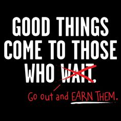 Good Things Come To Those Who Go Out And Earn Them T-Shirt