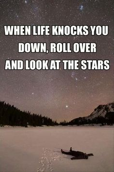 When Life Knocks You Down, Roll Over and Look at the Stars. I wish upon a star that once again; I will live in an un-populated area so I can literally see them!