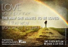 Love your partner the way she wants to be loved not the way you want to give it. Share a ♥ LUV KiCK via TimeToKickBuTs.com and @GrowLove