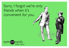 """More like when you have no one else. Screw you, convenient """"friend""""..."""