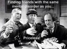 Finding friends with the same mental disorder as you................... Priceless!