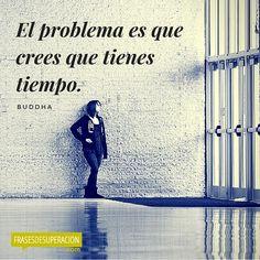 """Una frase de superacion personal """"El problema es que crees que tienes tiempo."""" — Buddha. #inspiración #citas #quotes #reflexiones http://frasesdesuperacion.com"""