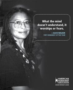What the mind doesn't understand, it worships or fears. Quote on worship and fear from Pulitzer Prize-winning author and past AHA Humanist of the Year Alice Walker. Atheist Quotes, Alice Walker, Question Everything, Free Thinker, Meaning Of Life, Atheism, Thought Provoking, In This World, Religion