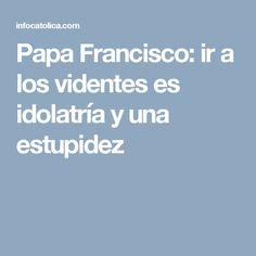 Papa Francisco: ir a los videntes es idolatría y una estupidez
