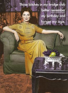 Birthday greeting for bridge players.  Disclaimer: This is most definitely not my style or that of the women in my bridge clubs...but it still made me laugh! Reminiscent of another era, perhaps.