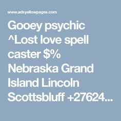 Gooey psychic ^Lost love spell caster $% Nebraska top   sangoma +27733364735 Grand Island Lincoln  Scottsbluff  USA Offer BAHAMAS Free town worldwide 110 Lost Love Spells, Powerful Love Spells, University Of Cape Town, Life Falling Apart, Bring Back Lost Lover, Love Spell Caster, Grand Island, Broken Relationships, Free Classified Ads