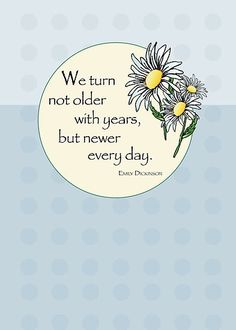 We turn not older with years, but newer every day. - Emily Dickinson  http://ih0.redbubble.net/work.5192340.1.flat,550x550,075,f.emily-dickinson-quote-on-age-daisies.jpg