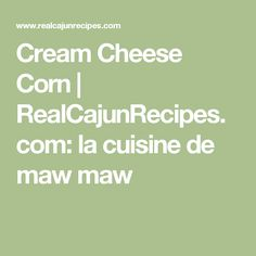 Cream Cheese Corn   RealCajunRecipes.com: la cuisine de maw maw