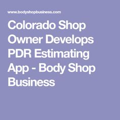 Colorado Shop Owner Develops PDR Estimating App - Body Shop Business Application Design, Customer Experience, The Body Shop, Colorado Springs, App Design