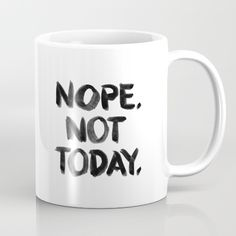 Nope. Not Today. Black Ink on White.<br/> <br/> nope, not today, black, white...