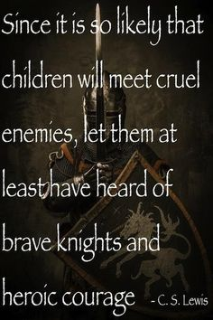 Since it is so likely that children will meet cruel enemies, let them at least have heard of brave knights and heroic courage. ~ C.S. Lewis