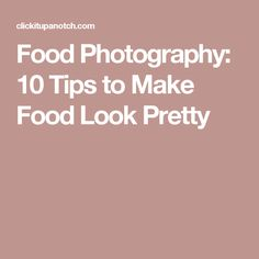 Food Photography: 10 Tips to Make Food Look Pretty