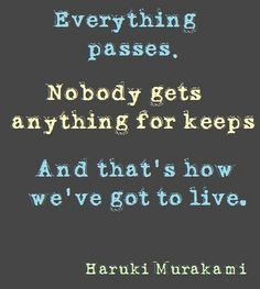 """Everything passes. Nobody gets anything for keeps. And that's how we got to live."" - Haruki Murakami"