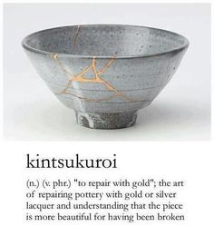 "Japanese Word / Phrase: Kintsukuroi (n.) (v. phr.) ""to repair with gold""; the art of repairing pottery with gold or silver lacquer and understanding that the piece is more beautiful for having been broken."