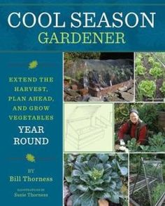 Cool Season Gardener: Extend the Harvest, Plan Ahead, and Grow Vegetables Year Round, by Bill Thorness.