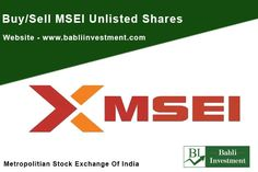"MSEI Unlisted Shares Buy And Sell . Metropolitan Stock Exchange of India Limited (MSEI) is recognised by Securities and Exchange Board of India (SEBI) under Section 4 of Securities Contracts (Regulation) Act, 1956. The Exchange was notified a ""recognised stock exchange"" under Section 2(39) of the Companies Act, 1956 by Ministry of Corporate Affairs, Govt. of India, on December 21, 2012. Shareholders of the Exchange include India's top public sector banks, private sector banks and domestic…"