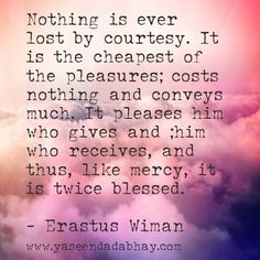Nothing is ever lost by courtesy. It is the cheapest of the pleasures; costs nothing and conveys much. It pleases him who gives and ;him who receives, and thus, like mercy, it is twice blessed.  - Erastus Wiman