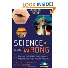 Science Was Wrong: Startling Truths About Cures, Theories, and Inventions They Declared Impossible (English and English Edition): Stanton T. Friedman MSc, Kathleen Marden: 9781601631022: Amazon.com: Books