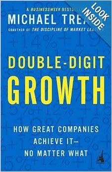Double-Digit Growth: How Great Companies Achieve It--No Matter What: Michael Treacy: 9781591840664: Amazon.com: Books