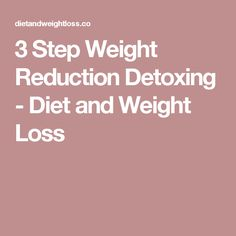 3 Step Weight Reduction Detoxing - Diet and Weight Loss