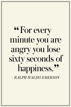 """""""For every minute you are angry you lose sixty seconds of happiness."""" -Ralph Waldo Emerson"""