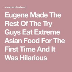Eugene Made The Rest Of The Try Guys Eat Extreme Asian Food For The First Time And It Was Hilarious