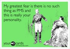 My greatest fear is there is no such thing as PMS and this is really your personality. | Reminders Ecard