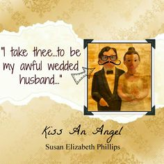"""""""She dug her nails into her palms and told herself she had no choice. """"I, Theodosia..."""" She gulped for air. """"...take thee Alexander..."""" She gulped again. """"...to be my awful wedded husband..."""" Susan Elizabeth Phillips, Kiss an Angel"""