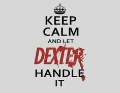 "Keep calm and let Dexter handle it. I think I like this even better than the usual ""Keep Calm and Carry On"" Quotes To Live By, Me Quotes, Funny Quotes, Calm Quotes, Make Me Happy, Make Me Smile, Keep Calm, Dexter Quotes, Favorite Tv Shows"