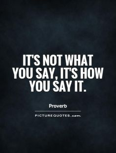 It's not what you say, it's how you say it. Attitude quotes on PictureQuotes.com.