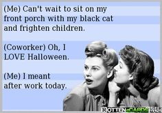 (Me) Can't wait to sit on my front porch with my black cat and frighten children. ...If you're interested you can see more of my ecards here: http://www.pinterest.com/rustyfox7/ecards-not-group-board/