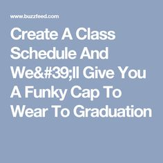 Create A Class Schedule And We'll Give You A Funky Cap To Wear To Graduation