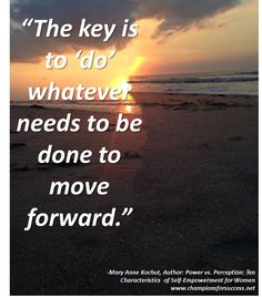 """""""The key is to 'do' whatever needs to be done to move forward."""" -Mary Anne Kochut, Author: Power vs. Perception: Ten Characteristics  of Self-Empowerment for Women www.championsforsuccess.net"""