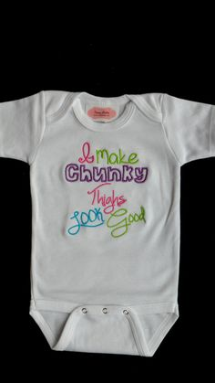 Baby Girl Clothes Onesie  Embroidered with I Make Chunky Thighs Look Good. $16.00, via Etsy. haha aww