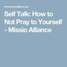 Self Talk: How to Not Pray to Yourself - Missio Alliance