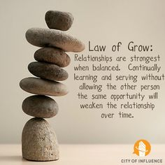 Law of Grow:  Relationships are strongest when balanced.  Continually learning and serving without allowing the other person the same opportunity will weaken the relationship over time.  #cityofinfluence #ninekeys #learnservegrow #balance