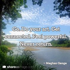 Go. Do your art. Get connected. Feel powerful. Never return.   / ~ Meghan Genge