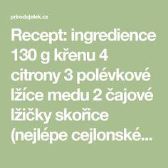 Recept: ingredience 130 g křenu 4 citrony 3 polévkové lžíce medu 2 čajové lžičky skořice (nejlépe cejlonské) 1 malý kousek zázvoru (2 až 3 cm dlouhý odřezek) postup 1) Rozmíchejte křen a zázvor v mixéru. 2) Vytiskněte šťávu z citronů a přidejte ji do mixéru. 3) Míchejte po dobu 2 až 3 minut. Přidejte med …