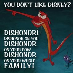 You don't like Disney? Dishonor! Dishonor on you, dishonor on your cow, dishonor on your whole family.