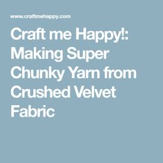 Craft me Happy!: Making Super Chunky Yarn from Crushed Velvet Fabric