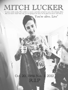 I love Mitch Lucker's music. I knew about him, the band, and the music before he died. My friend only likes the band because she thinks Mitch is hot... I nearly punched her in the face for it, also. I just know right now he's watching over us stomping with the angels, but he's watching over his little girl the most <3