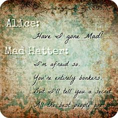 Mad Hatter Quote -- And yes...the text is backwards. The Mad Hatter asks Alice if he's mad and she responds. Still a great quote.