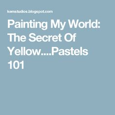 Painting My World: The Secret Of Yellow....Pastels 101